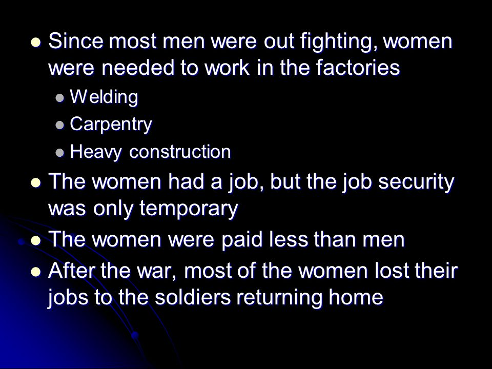 Since most men were out fighting, women were needed to work in the factories Since most men were out fighting, women were needed to work in the factor
