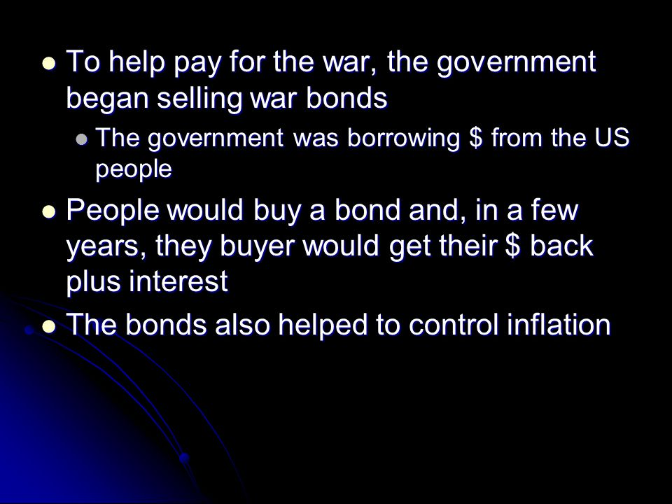 To help pay for the war, the government began selling war bonds To help pay for the war, the government began selling war bonds The government was bor