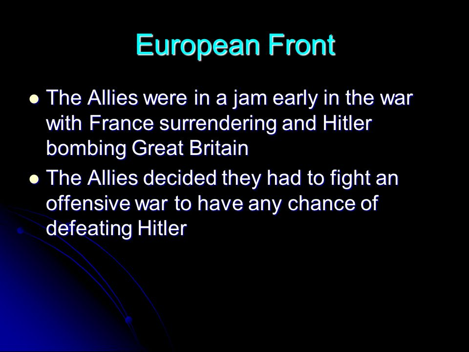 European Front The Allies were in a jam early in the war with France surrendering and Hitler bombing Great Britain The Allies were in a jam early in t