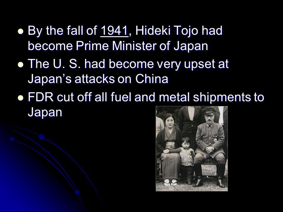 By the fall of 1941, Hideki Tojo had become Prime Minister of Japan By the fall of 1941, Hideki Tojo had become Prime Minister of Japan The U. S. had