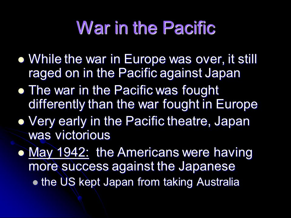 War in the Pacific While the war in Europe was over, it still raged on in the Pacific against Japan While the war in Europe was over, it still raged o