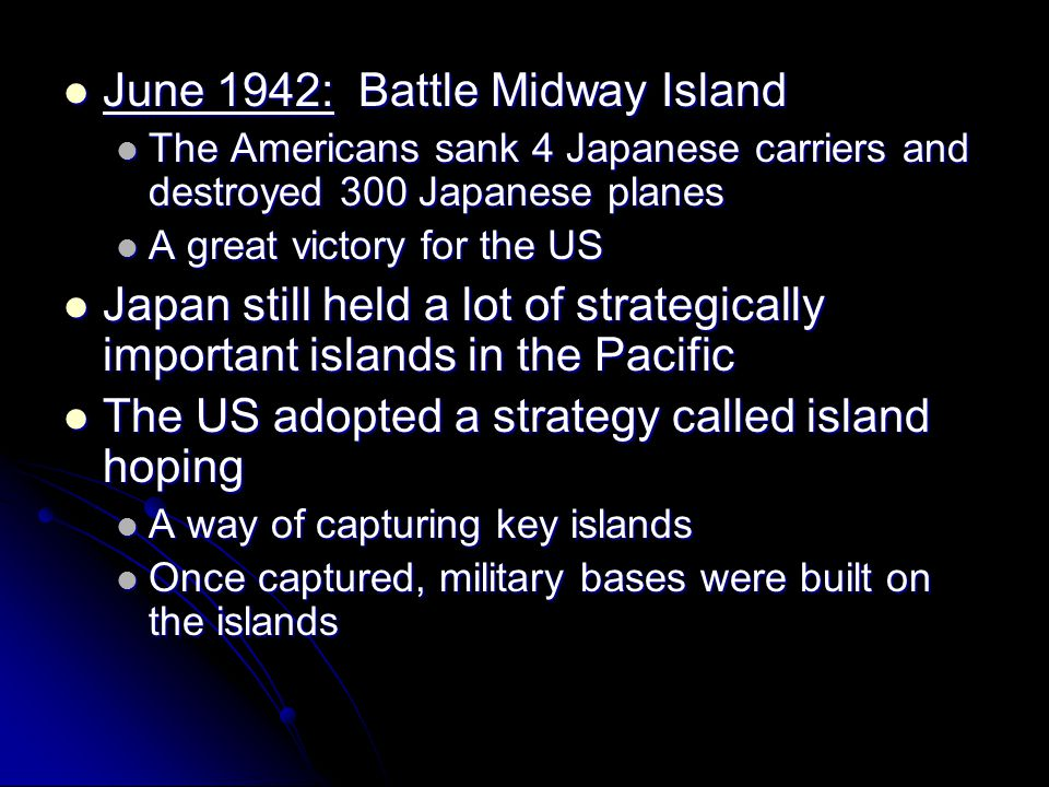 June 1942: Battle Midway Island June 1942: Battle Midway Island The Americans sank 4 Japanese carriers and destroyed 300 Japanese planes The Americans