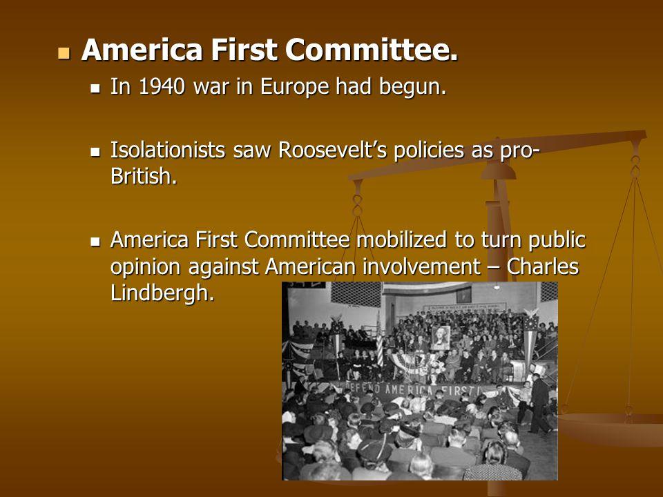 America First Committee. America First Committee. In 1940 war in Europe had begun. In 1940 war in Europe had begun. Isolationists saw Roosevelt's poli