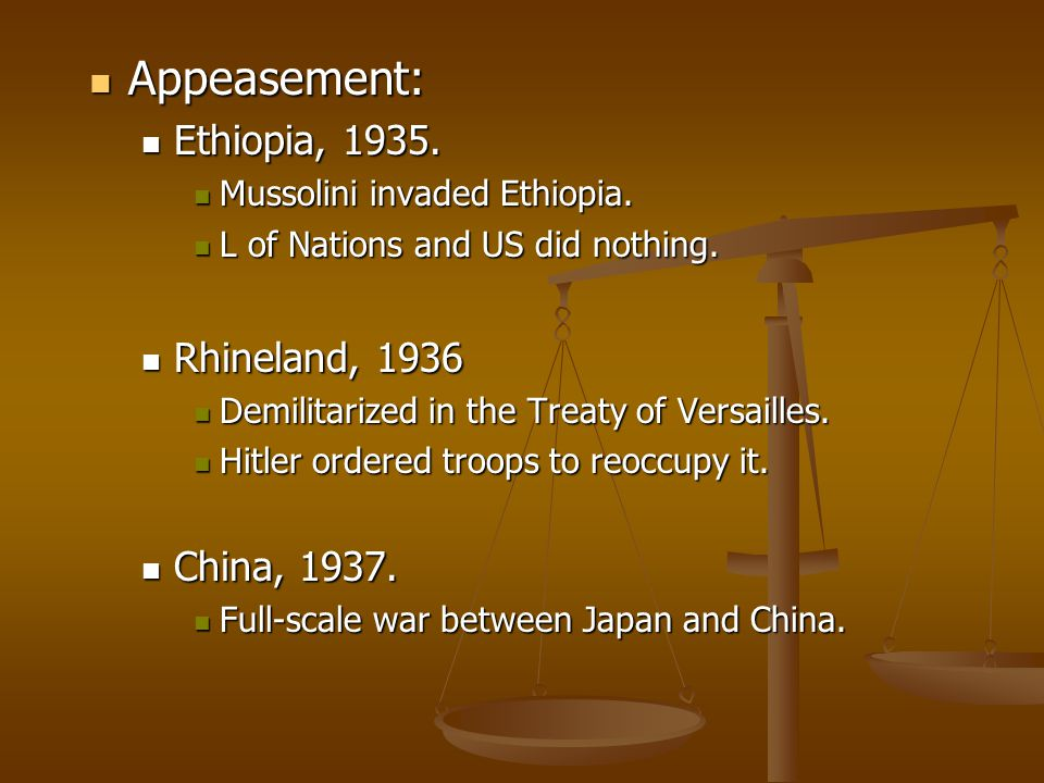Appeasement: Appeasement: Ethiopia, 1935. Ethiopia, 1935. Mussolini invaded Ethiopia. Mussolini invaded Ethiopia. L of Nations and US did nothing. L o