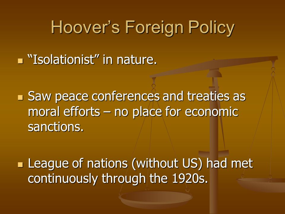 """Hoover's Foreign Policy """"Isolationist"""" in nature. """"Isolationist"""" in nature. Saw peace conferences and treaties as moral efforts – no place for economi"""
