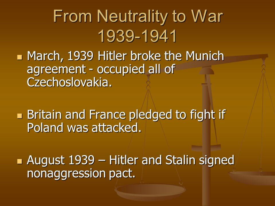 From Neutrality to War 1939-1941 March, 1939 Hitler broke the Munich agreement - occupied all of Czechoslovakia. March, 1939 Hitler broke the Munich a