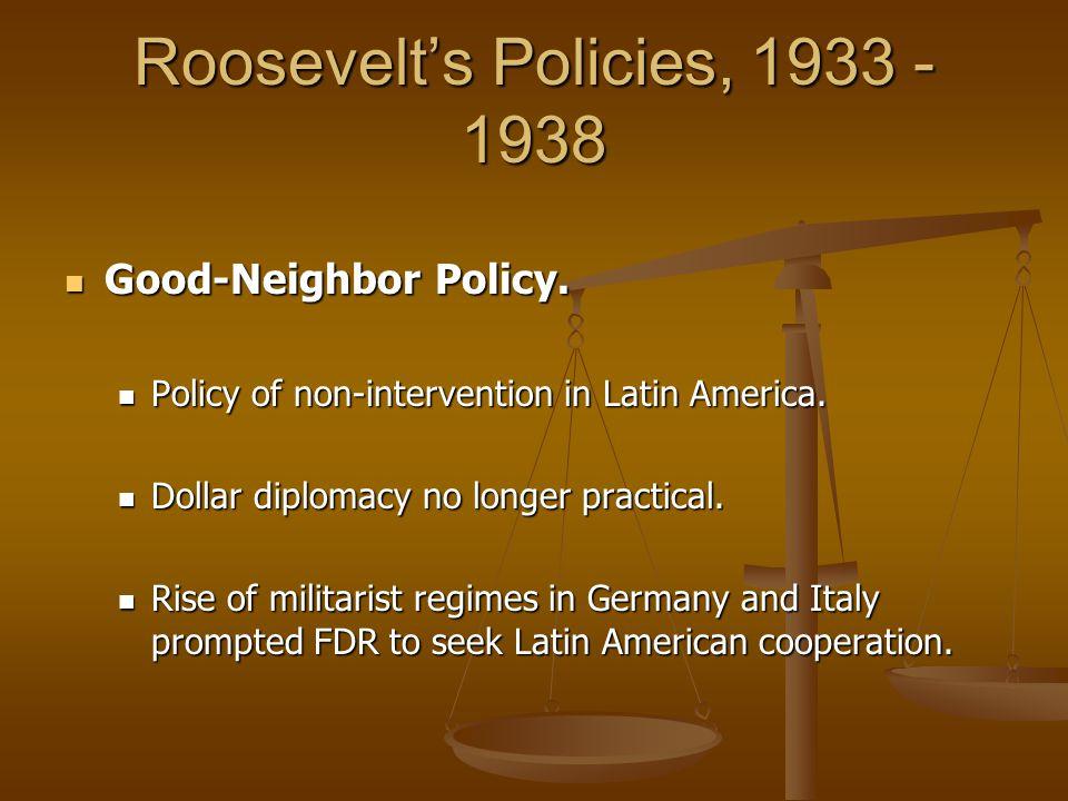 Roosevelt's Policies, 1933 - 1938 Good-Neighbor Policy. Good-Neighbor Policy. Policy of non-intervention in Latin America. Policy of non-intervention