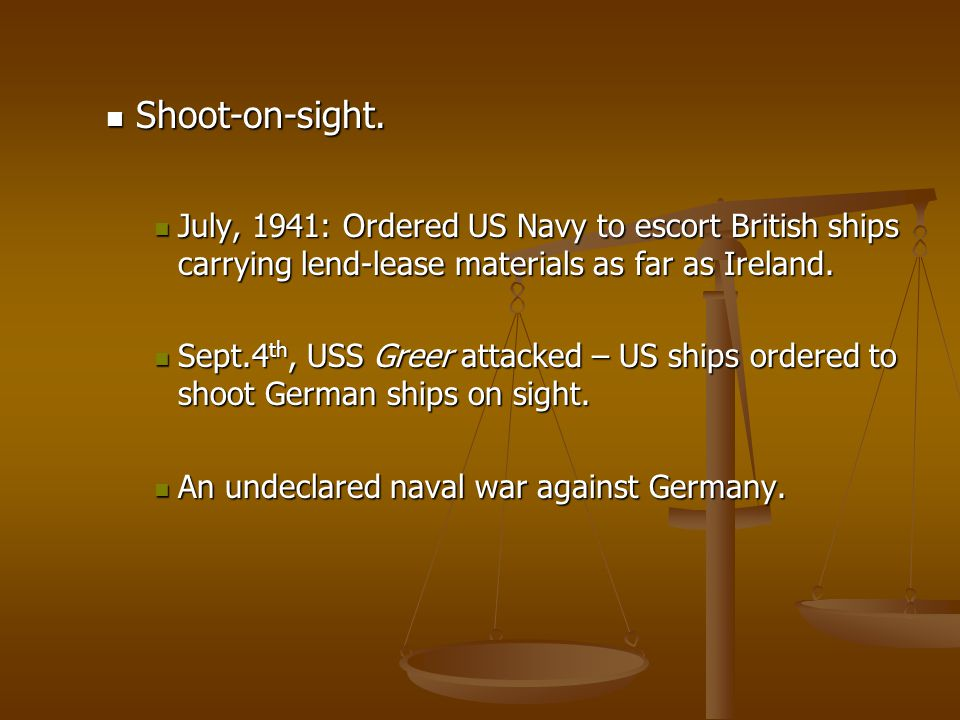 Shoot-on-sight. Shoot-on-sight. July, 1941: Ordered US Navy to escort British ships carrying lend-lease materials as far as Ireland. July, 1941: Order