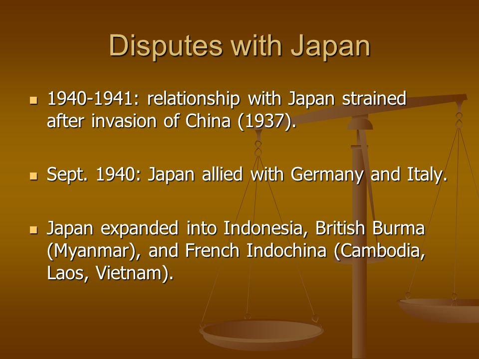 Disputes with Japan 1940-1941: relationship with Japan strained after invasion of China (1937). 1940-1941: relationship with Japan strained after inva