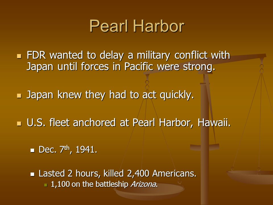 Pearl Harbor FDR wanted to delay a military conflict with Japan until forces in Pacific were strong. FDR wanted to delay a military conflict with Japa