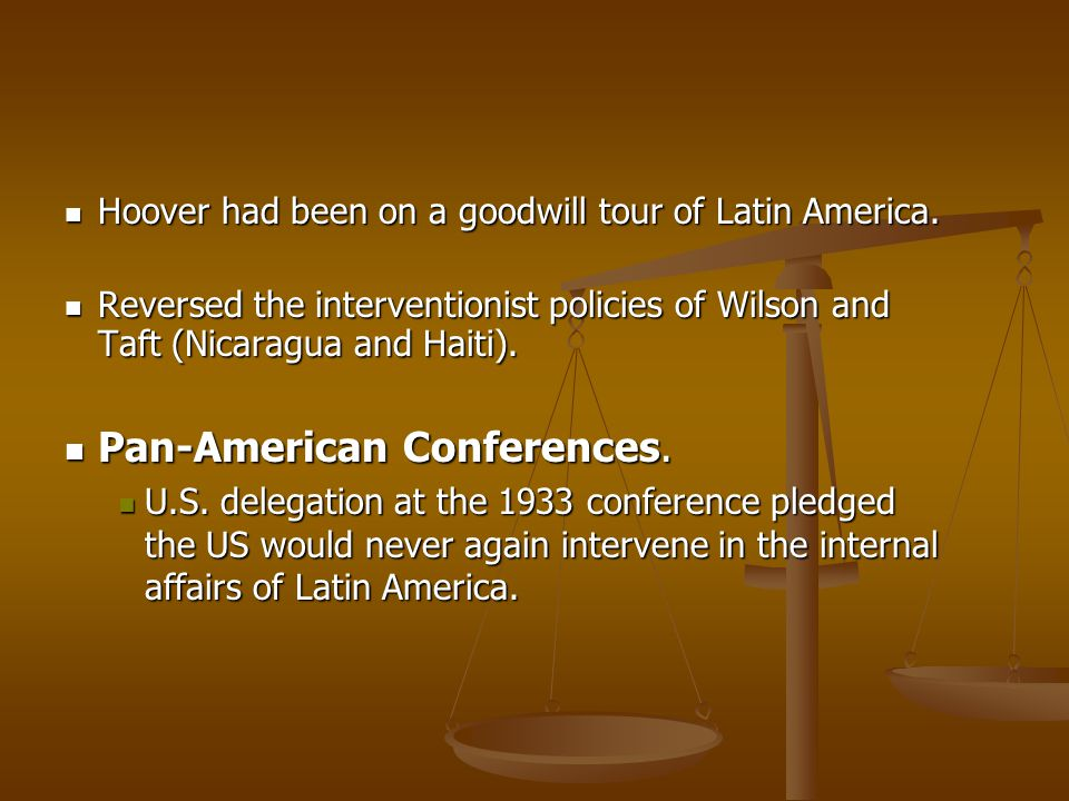Hoover had been on a goodwill tour of Latin America. Hoover had been on a goodwill tour of Latin America. Reversed the interventionist policies of Wil