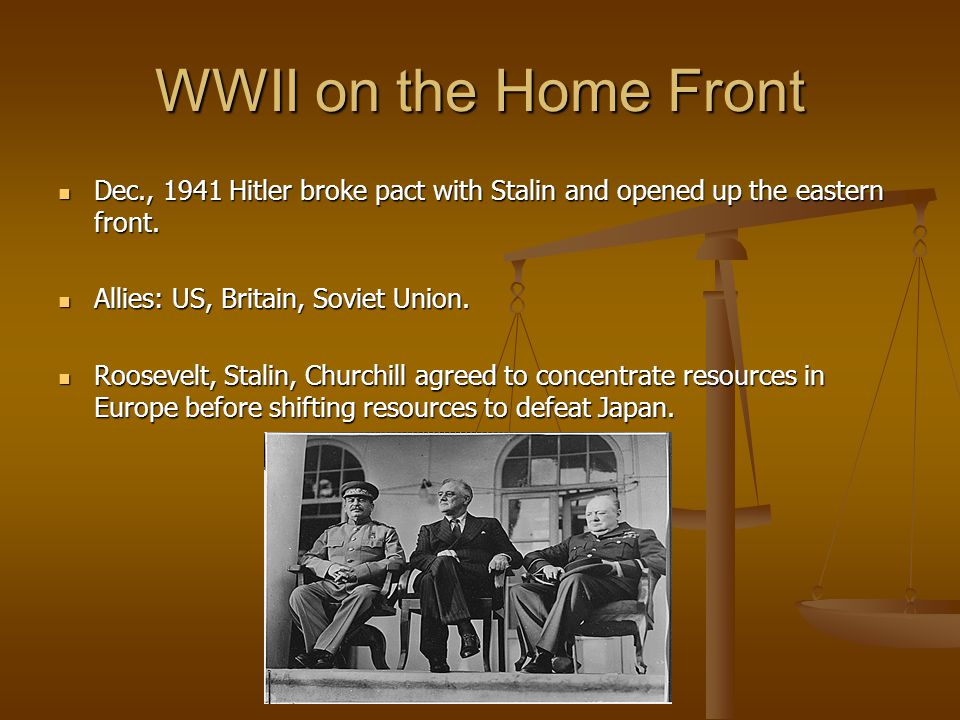 WWII on the Home Front Dec., 1941 Hitler broke pact with Stalin and opened up the eastern front. Dec., 1941 Hitler broke pact with Stalin and opened u