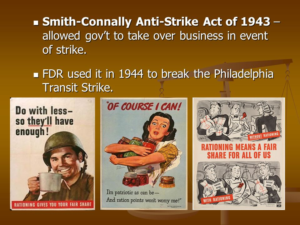 Smith-Connally Anti-Strike Act of 1943 – allowed gov't to take over business in event of strike. Smith-Connally Anti-Strike Act of 1943 – allowed gov'