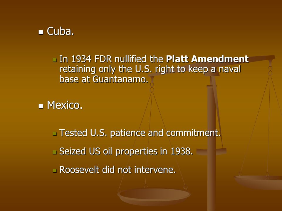 Cuba. Cuba. In 1934 FDR nullified the Platt Amendment retaining only the U.S. right to keep a naval base at Guantanamo. In 1934 FDR nullified the Plat