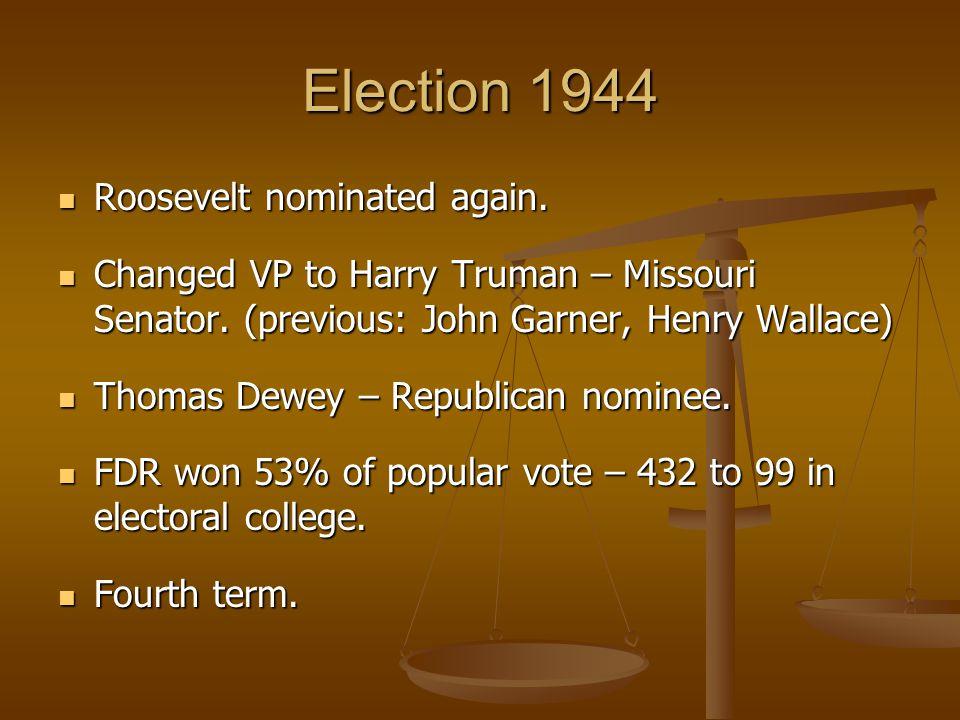 Election 1944 Roosevelt nominated again. Roosevelt nominated again. Changed VP to Harry Truman – Missouri Senator. (previous: John Garner, Henry Walla