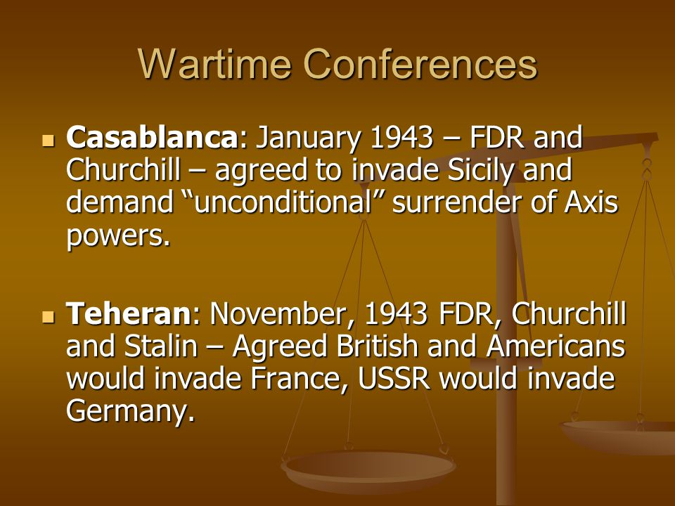 """Wartime Conferences Casablanca: January 1943 – FDR and Churchill – agreed to invade Sicily and demand """"unconditional"""" surrender of Axis powers. Casabl"""
