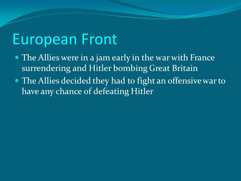 European Front The Allies were in a jam early in the war with France surrendering and Hitler bombing Great Britain The Allies decided they had to figh