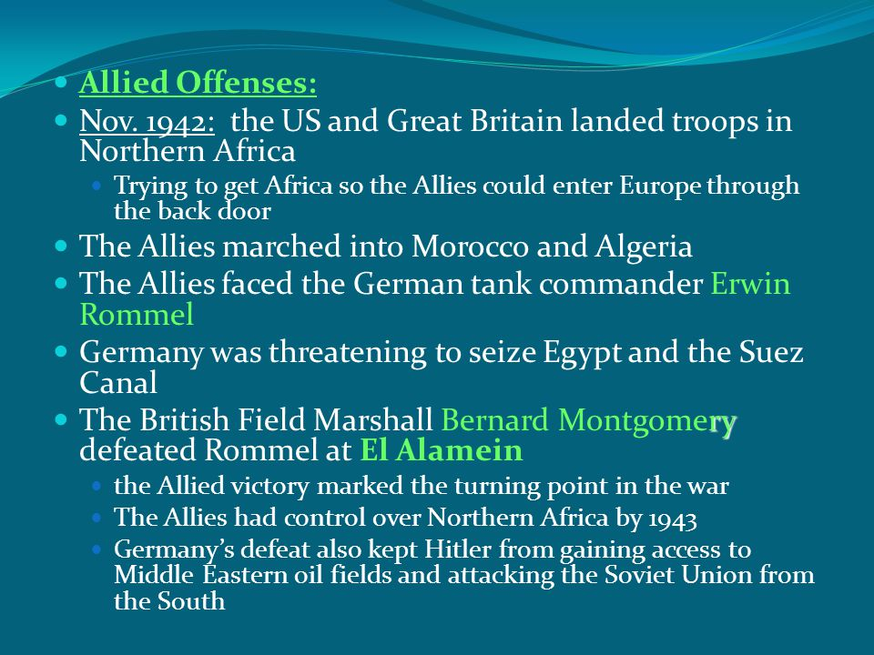 Allied Offenses: Nov. 1942: the US and Great Britain landed troops in Northern Africa Trying to get Africa so the Allies could enter Europe through th