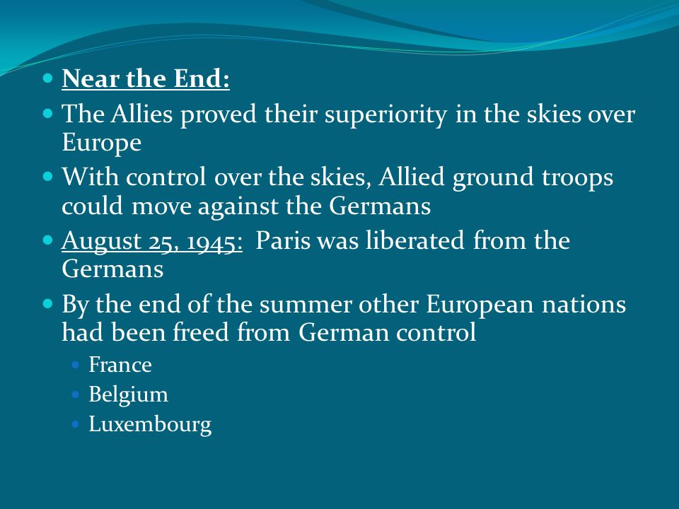 Near the End: The Allies proved their superiority in the skies over Europe With control over the skies, Allied ground troops could move against the Ge