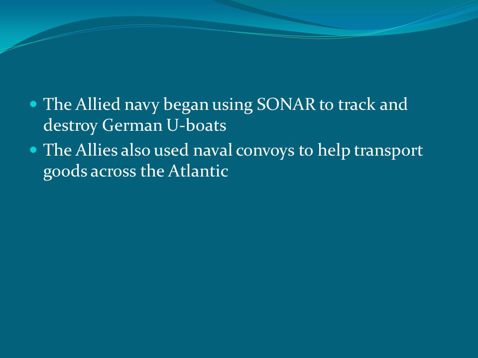 The Allied navy began using SONAR to track and destroy German U-boats The Allies also used naval convoys to help transport goods across the Atlantic