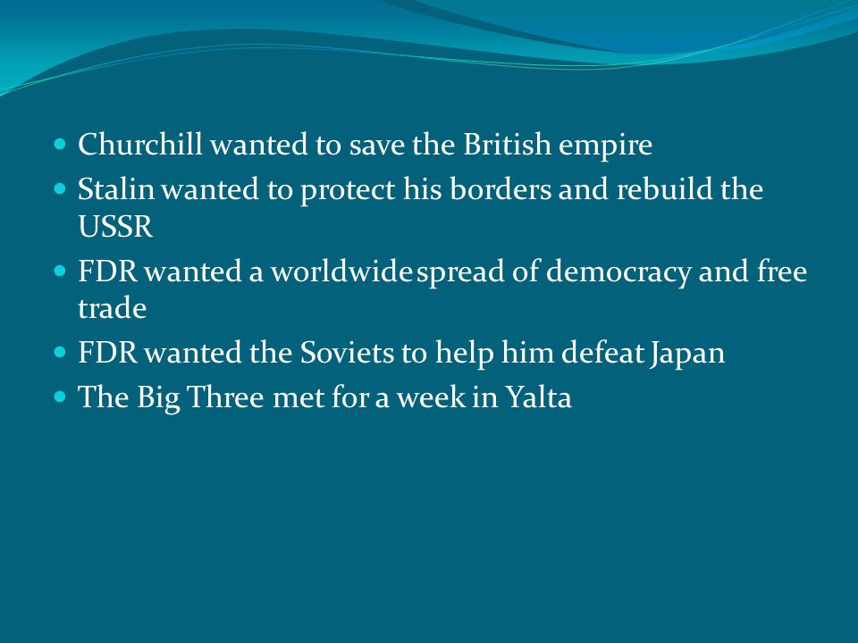 Churchill wanted to save the British empire Stalin wanted to protect his borders and rebuild the USSR FDR wanted a worldwide spread of democracy and f