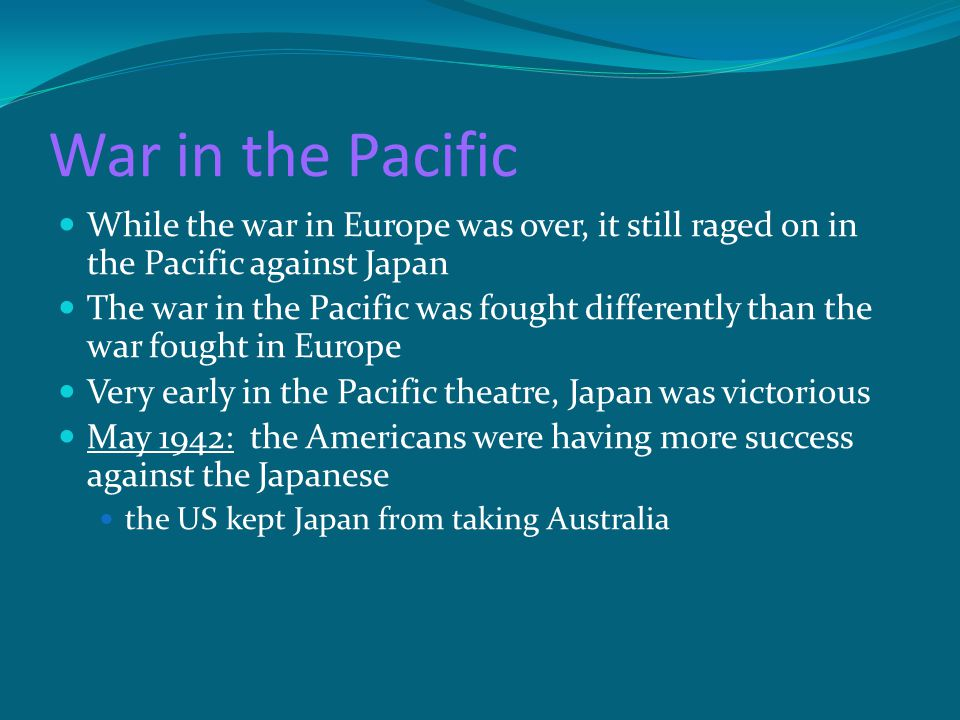 War in the Pacific While the war in Europe was over, it still raged on in the Pacific against Japan The war in the Pacific was fought differently than