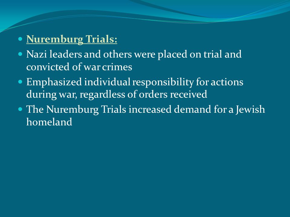Nuremburg Trials: Nazi leaders and others were placed on trial and convicted of war crimes Emphasized individual responsibility for actions during war