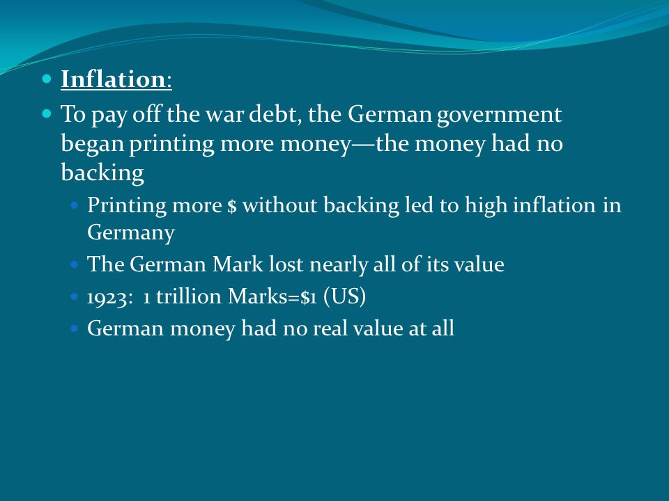 Inflation: To pay off the war debt, the German government began printing more money—the money had no backing Printing more $ without backing led to hi