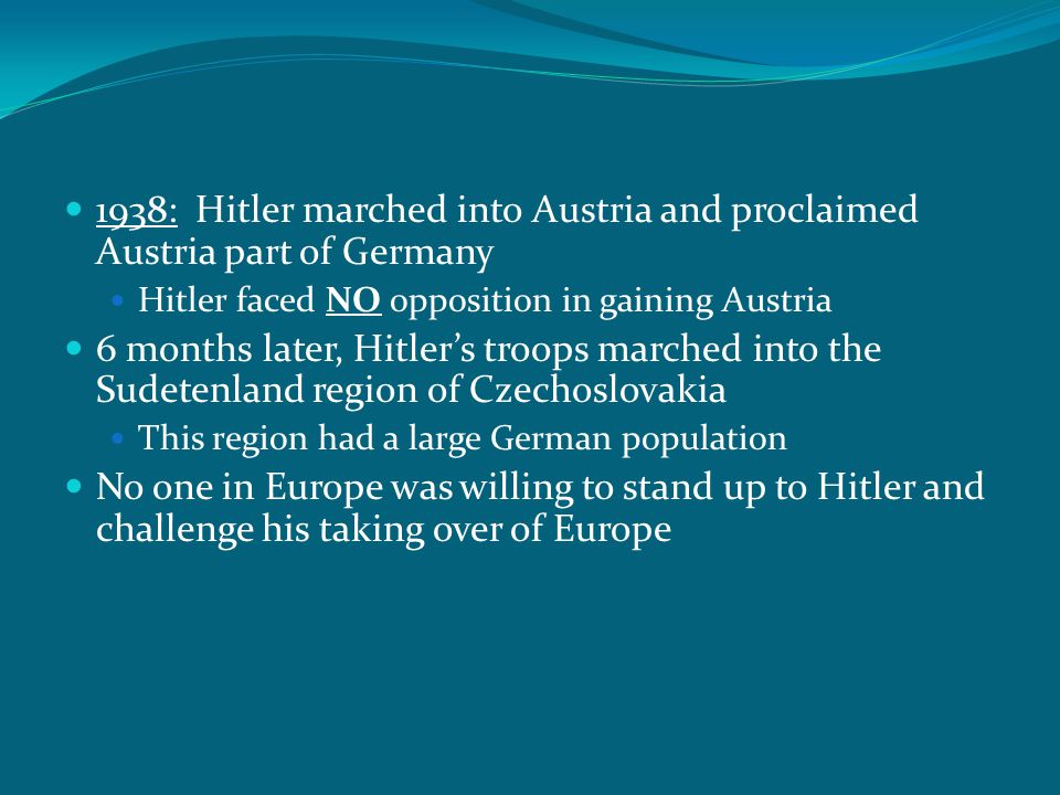 1938: Hitler marched into Austria and proclaimed Austria part of Germany Hitler faced NO opposition in gaining Austria 6 months later, Hitler's troops