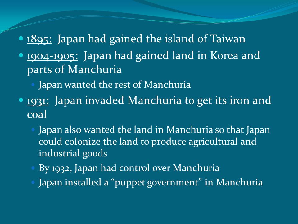 1895: Japan had gained the island of Taiwan 1904-1905: Japan had gained land in Korea and parts of Manchuria Japan wanted the rest of Manchuria 1931: