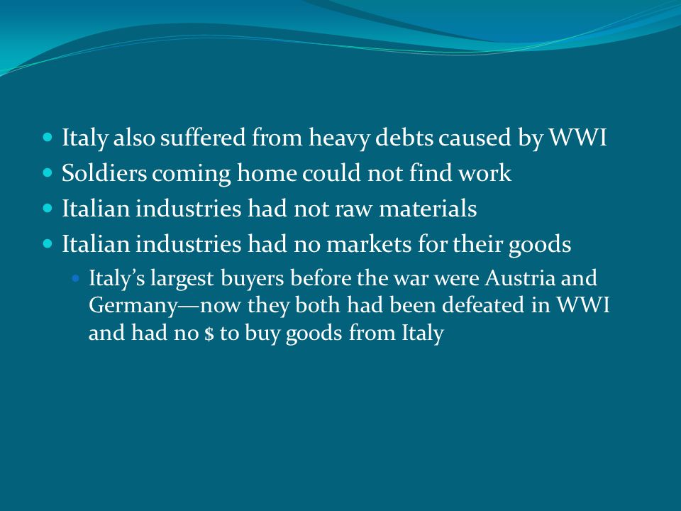 Italy also suffered from heavy debts caused by WWI Soldiers coming home could not find work Italian industries had not raw materials Italian industrie