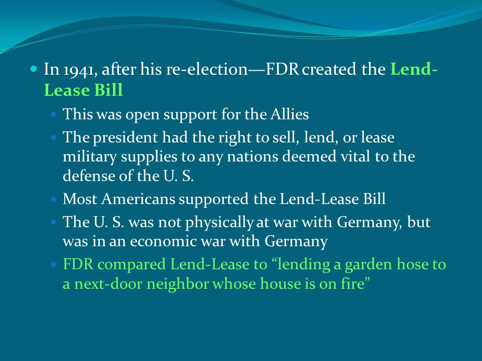 In 1941, after his re-election—FDR created the Lend- Lease Bill This was open support for the Allies The president had the right to sell, lend, or lea