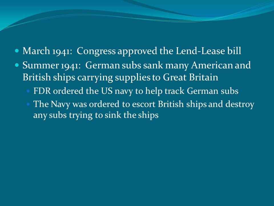 March 1941: Congress approved the Lend-Lease bill Summer 1941: German subs sank many American and British ships carrying supplies to Great Britain FDR