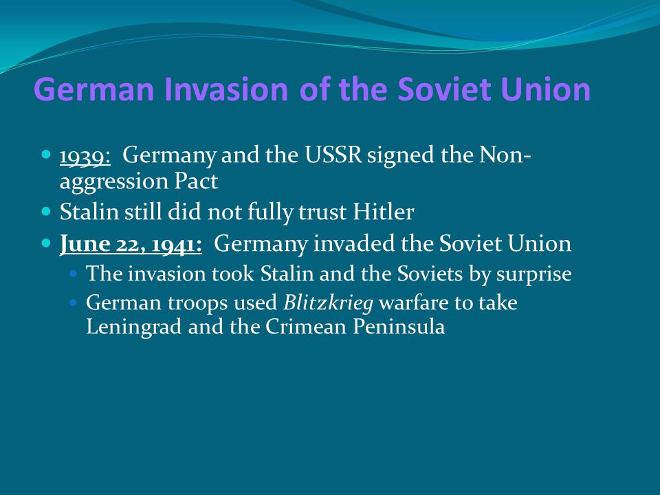 German Invasion of the Soviet Union 1939: Germany and the USSR signed the Non- aggression Pact Stalin still did not fully trust Hitler June 22, 1941: