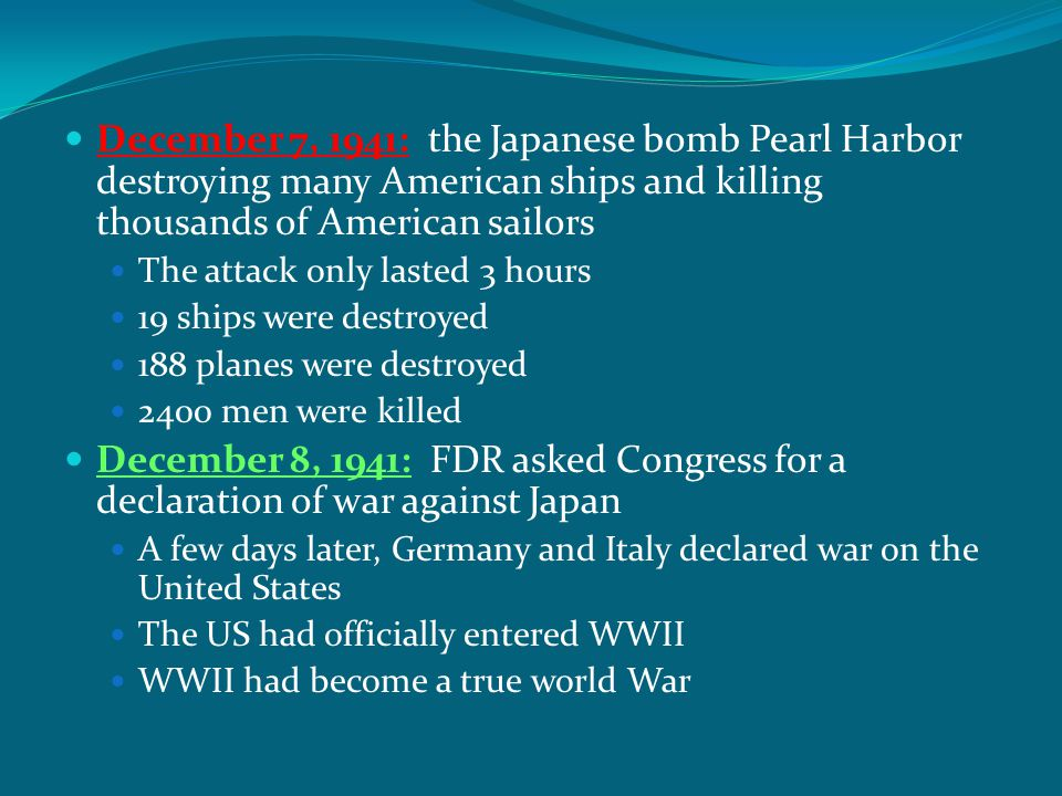 December 7, 1941: the Japanese bomb Pearl Harbor destroying many American ships and killing thousands of American sailors The attack only lasted 3 hou