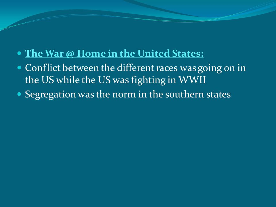The War @ Home in the United States: Conflict between the different races was going on in the US while the US was fighting in WWII Segregation was the