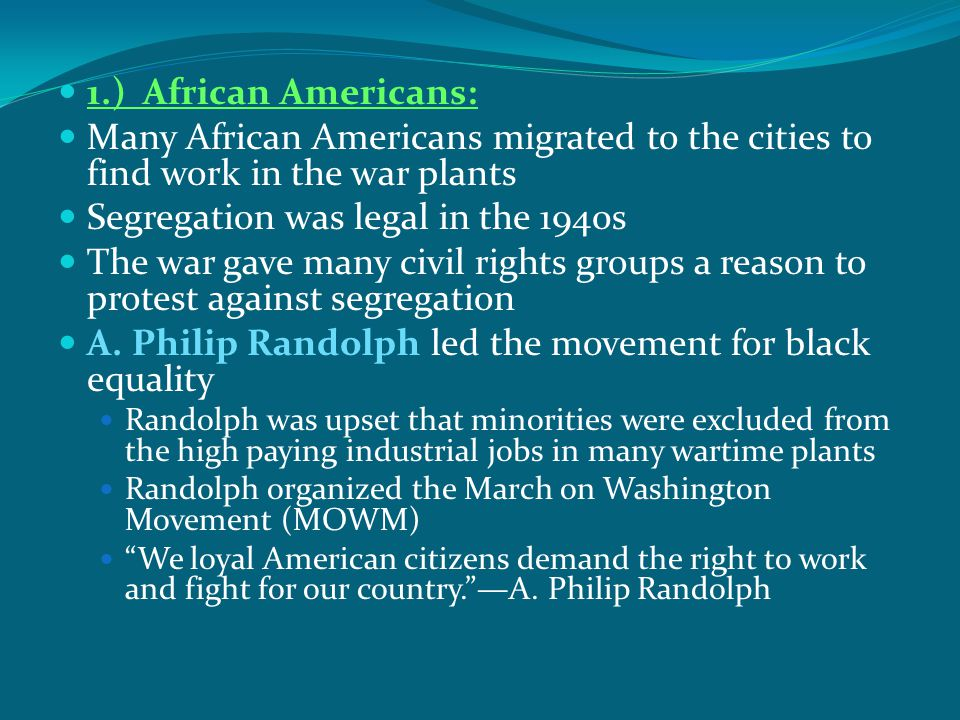 1.) African Americans: Many African Americans migrated to the cities to find work in the war plants Segregation was legal in the 1940s The war gave ma