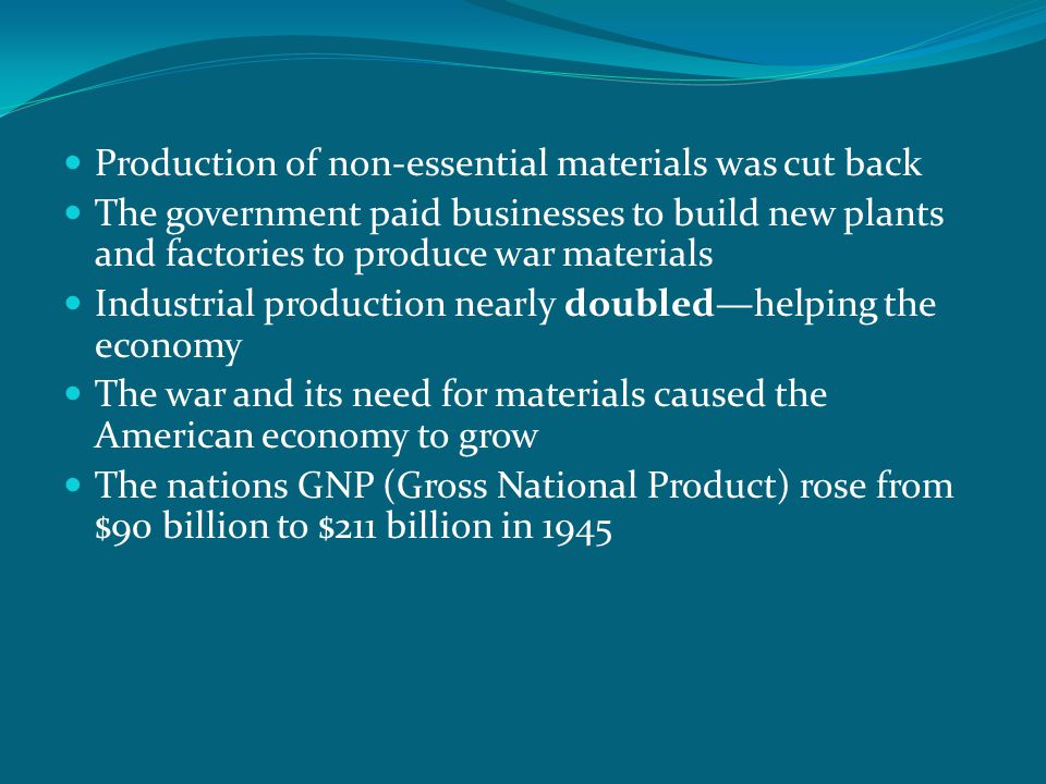Production of non-essential materials was cut back The government paid businesses to build new plants and factories to produce war materials Industria