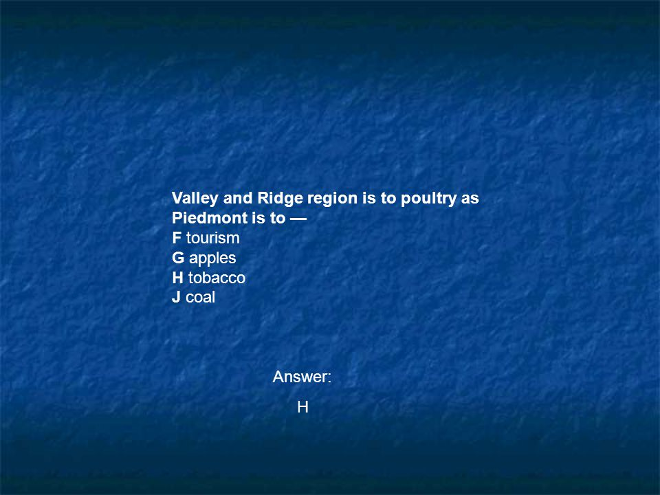 Valley and Ridge region is to poultry as Piedmont is to — F tourism G apples H tobacco J coal Answer: H