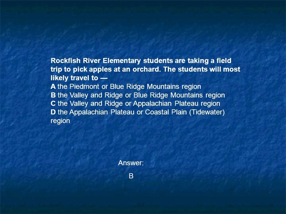 Rockfish River Elementary students are taking a field trip to pick apples at an orchard. The students will most likely travel to — A the Piedmont or B