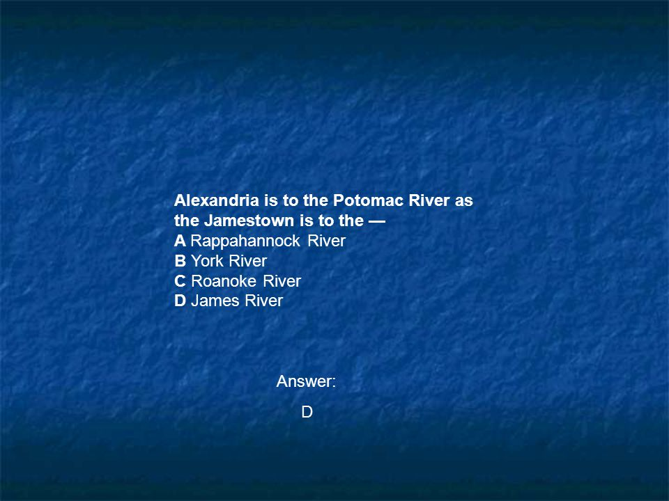 Alexandria is to the Potomac River as the Jamestown is to the — A Rappahannock River B York River C Roanoke River D James River Answer: D