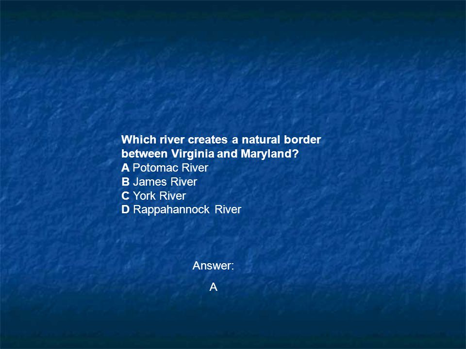 Which river creates a natural border between Virginia and Maryland? A Potomac River B James River C York River D Rappahannock River Answer: A