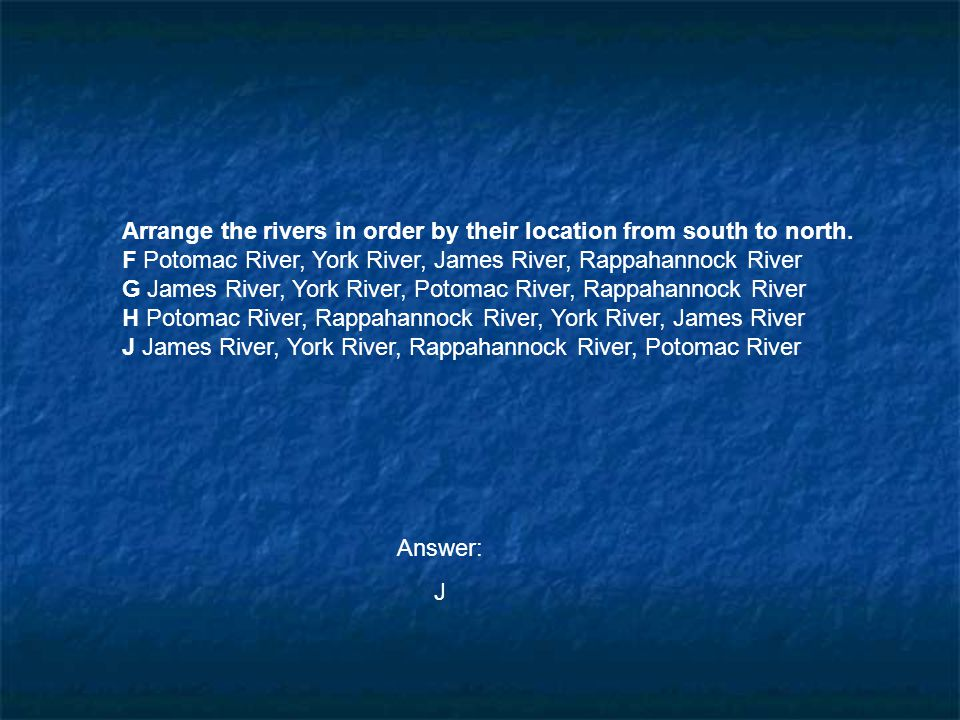 Arrange the rivers in order by their location from south to north. F Potomac River, York River, James River, Rappahannock River G James River, York Ri