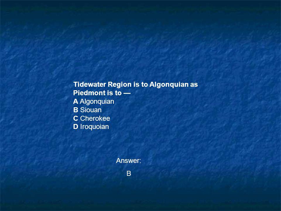 Tidewater Region is to Algonquian as Piedmont is to — A Algonquian B Siouan C Cherokee D Iroquoian Answer: B