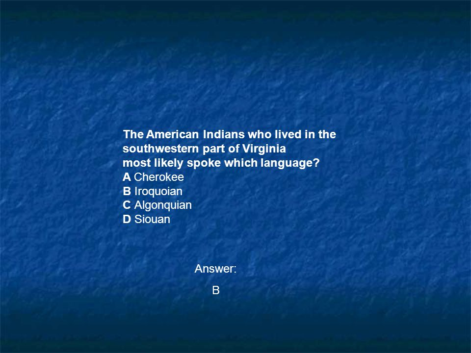 The American Indians who lived in the southwestern part of Virginia most likely spoke which language? A Cherokee B Iroquoian C Algonquian D Siouan Ans