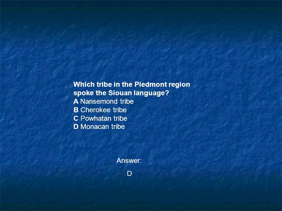 Which tribe in the Piedmont region spoke the Siouan language? A Nansemond tribe B Cherokee tribe C Powhatan tribe D Monacan tribe Answer: D
