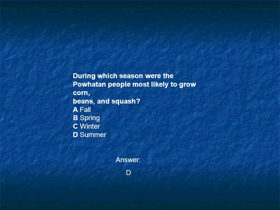 During which season were the Powhatan people most likely to grow corn, beans, and squash? A Fall B Spring C Winter D Summer Answer: D