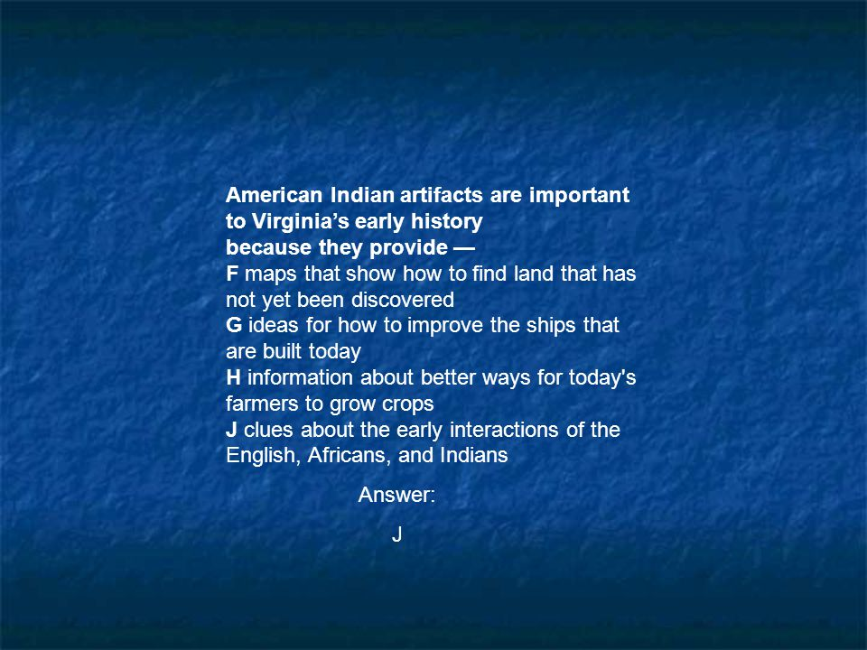American Indian artifacts are important to Virginia's early history because they provide — F maps that show how to find land that has not yet been dis