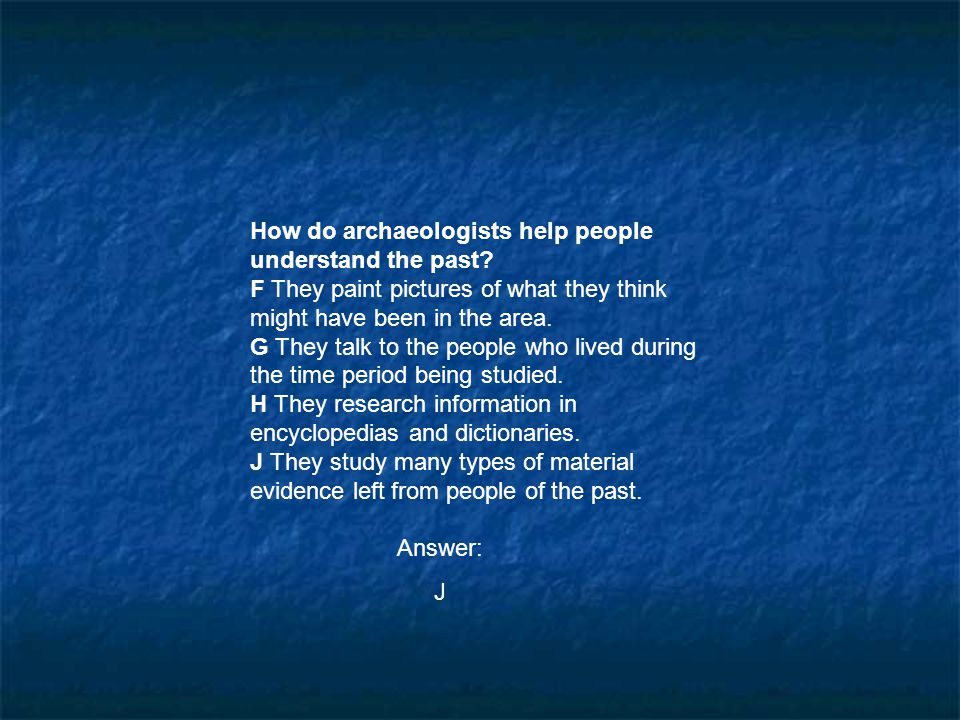 How do archaeologists help people understand the past? F They paint pictures of what they think might have been in the area. G They talk to the people