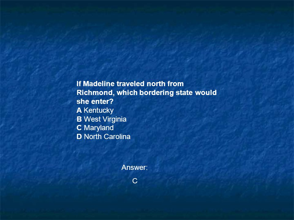 If Madeline traveled north from Richmond, which bordering state would she enter? A Kentucky B West Virginia C Maryland D North Carolina Answer: C